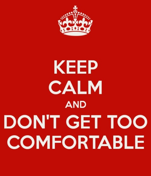 keep-calm-and-don-t-get-too-comfortable-JPG